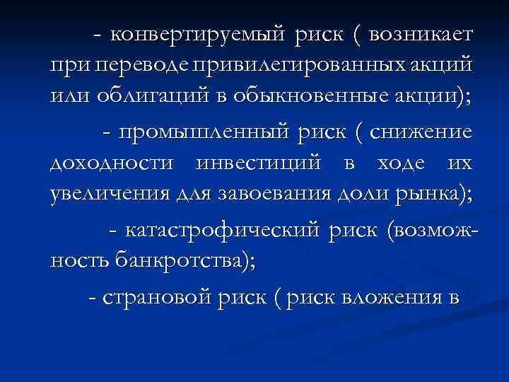 - конвертируемый риск ( возникает при переводе привилегированных акций или облигаций в обыкновенные акции);