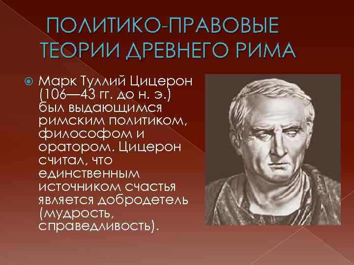 ПОЛИТИКО-ПРАВОВЫЕ ТЕОРИИ ДРЕВНЕГО РИМА Марк Туллий Цицерон (106— 43 гг. до н. э.