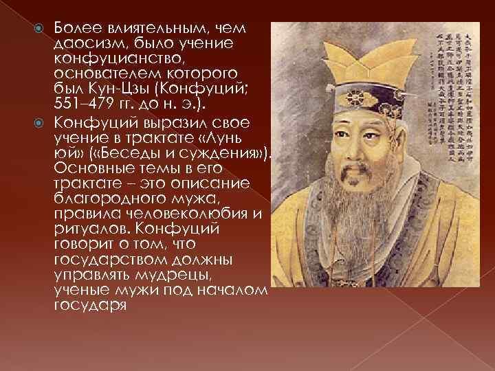 Более влиятельным, чем даосизм, было учение конфуцианство, основателем которого был Кун-Цзы (Конфуций; 551– 479