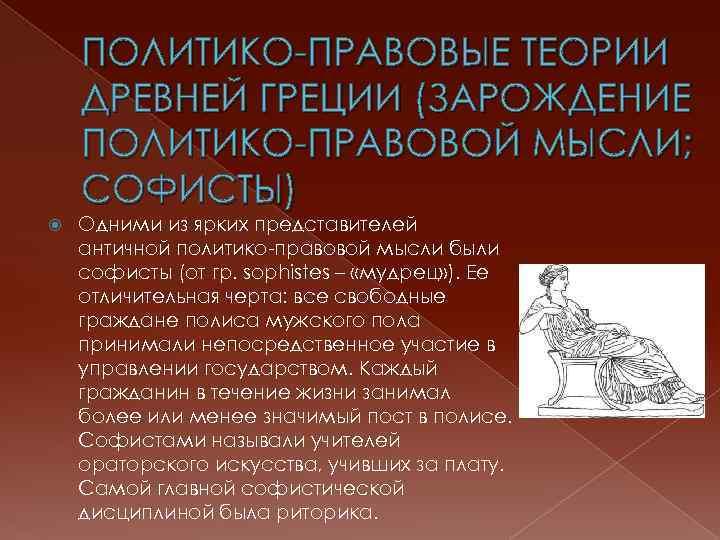 ПОЛИТИКО-ПРАВОВЫЕ ТЕОРИИ ДРЕВНЕЙ ГРЕЦИИ (ЗАРОЖДЕНИЕ ПОЛИТИКО-ПРАВОВОЙ МЫСЛИ; СОФИСТЫ) Одними из ярких представителей античной политико-правовой