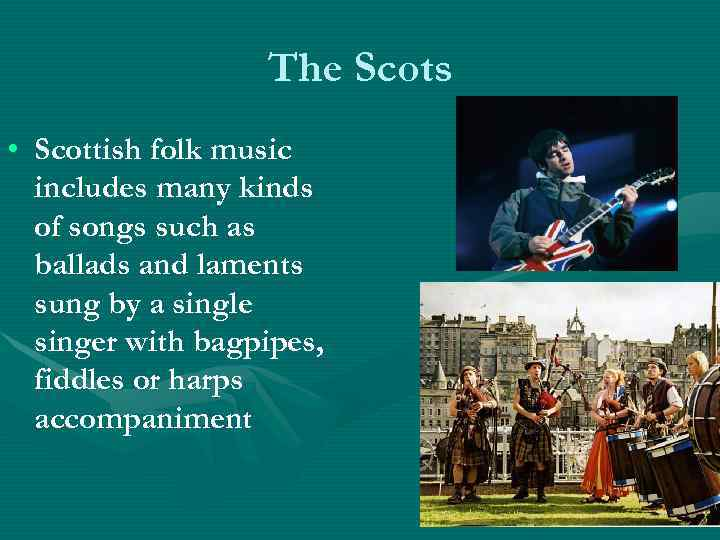The Scots • Scottish folk music includes many kinds of songs such as ballads