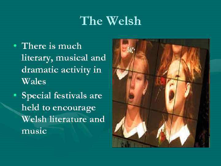The Welsh • There is much literary, musical and dramatic activity in Wales •