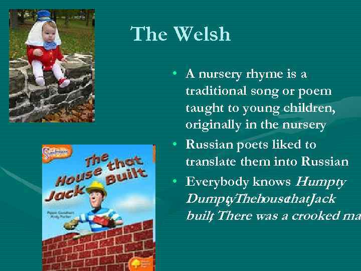 The Welsh • A nursery rhyme is a traditional song or poem taught to