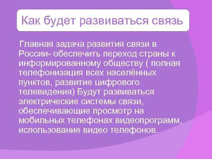 Как будет развиваться связь Главная задача развития связи в России- обеспечить переход страны к