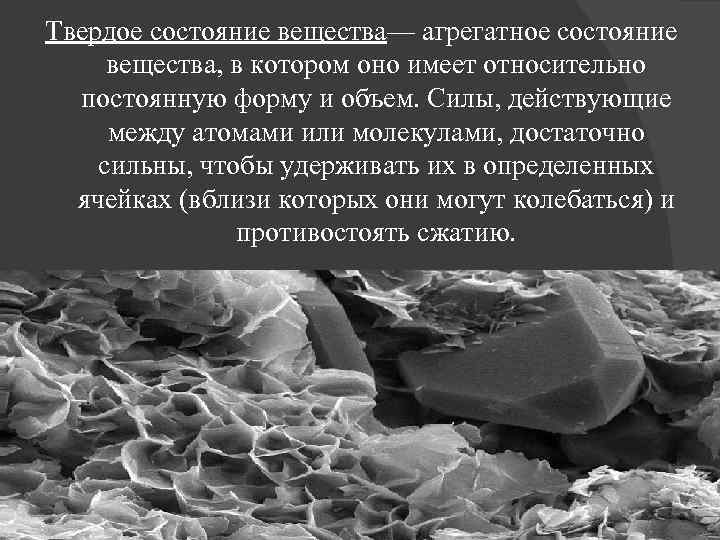 Твердое состояние вещества— агрегатное состояние вещества, в котором оно имеет относительно постоянную форму и