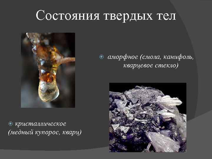 Состояния твердых тел кристаллическое (медный купорос, кварц) аморфное (смола, канифоль, кварцевое стекло)