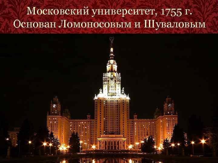 Московский университет, 1755 г. Основан Ломоносовым и Шуваловым