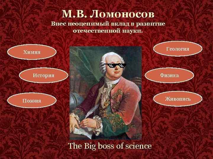 М. В. Ломоносов Внес неоценимый вклад в развитие отечественной науки. Геология Химия История Физика