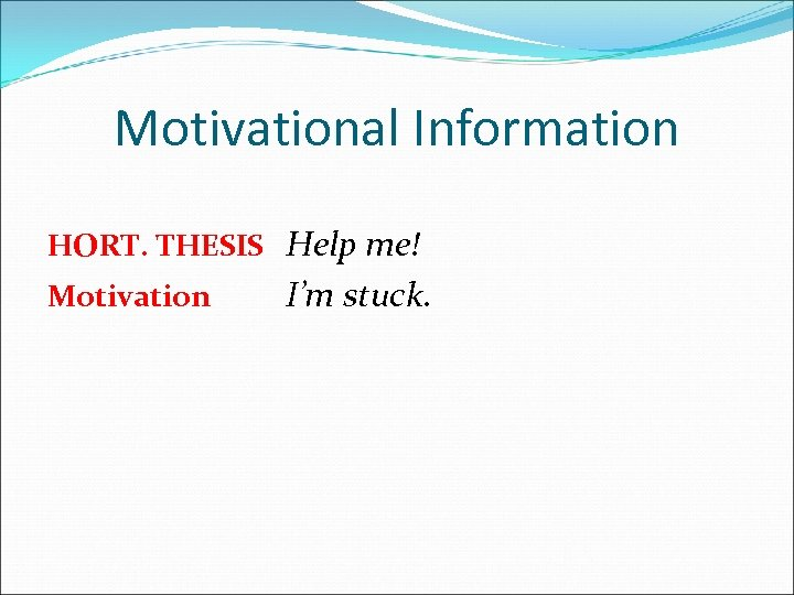 Motivational Information HORT. THESIS Help me! Motivation I'm stuck.