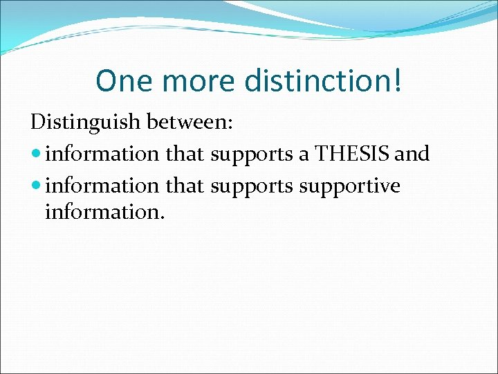 One more distinction! Distinguish between: information that supports a THESIS and information that supports