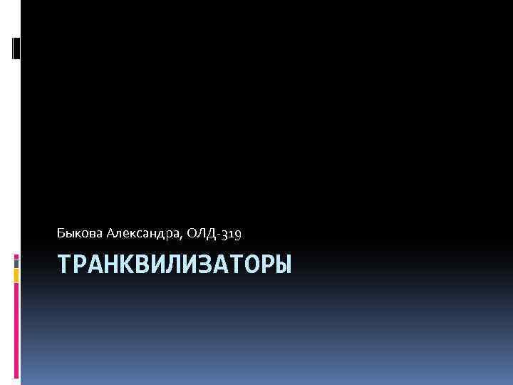 Быкова Александра, ОЛД-319 ТРАНКВИЛИЗАТОРЫ