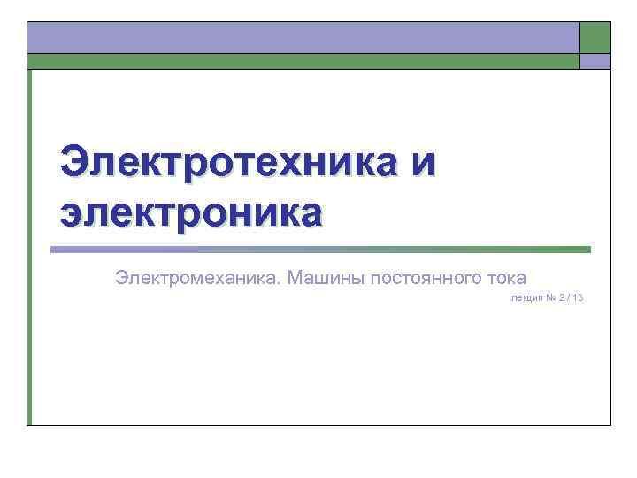 Электротехника и электроника Электромеханика. Машины постоянного тока лекция № 2 / 13