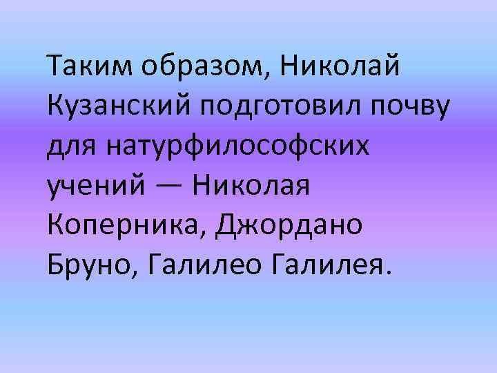 Таким образом, Николай Кузанский подготовил почву для натурфилософских учений — Николая Коперника, Джордано Бруно,
