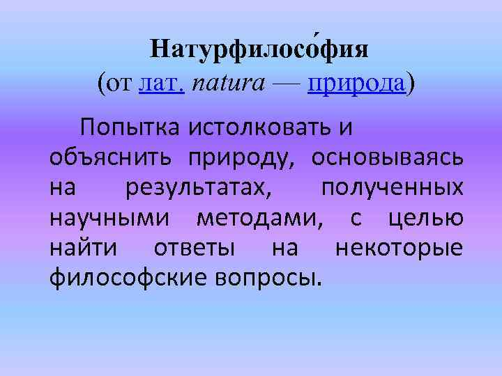 Натурфилосо фия (от лат. natura — природа) Попытка истолковать и объяснить природу, основываясь на