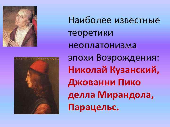 Наиболее известные теоретики неоплатонизма эпохи Возрождения: Николай Кузанский, Джованни Пико делла Мирандола, Парацельс.