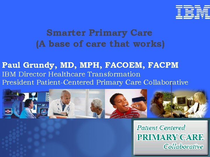 Smarter Primary Care (A base of care that works) Paul Grundy, MD, MPH, FACOEM,