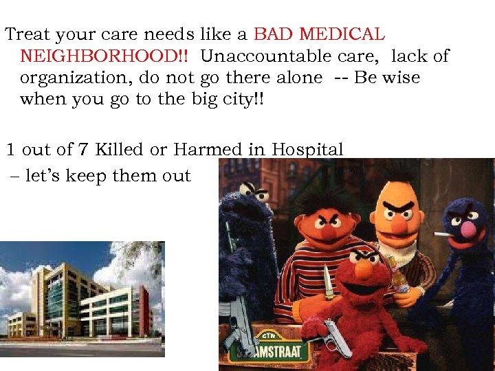 Treat your care needs like a BAD MEDICAL NEIGHBORHOOD!! Unaccountable care, lack of organization,
