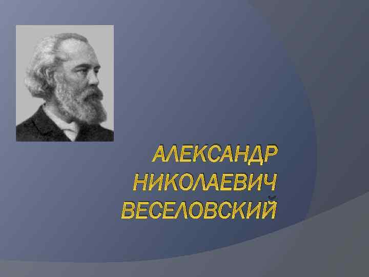 АЛЕКСАНДР НИКОЛАЕВИЧ ВЕСЕЛОВСКИЙ