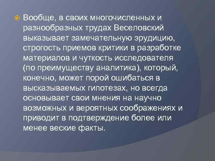 Вообще, в своих многочисленных и разнообразных трудах Веселовский выказывает замечательную эрудицию, строгость приемов