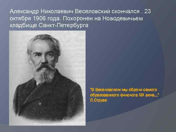 Александр Николаевич Веселовский скончался. 23 октября 1906 года. Похоронен на Новодевичьем кладбище Санкт-Петербурга