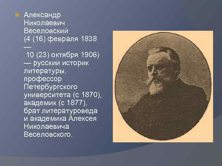 Александр Николаевич Веселовский (4 (16) февраля 1838 — 10 (23) октября 1906) —