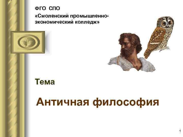 ФГО СПО «Смоленский промышленноэкономический колледж» Тема Античная философия 1