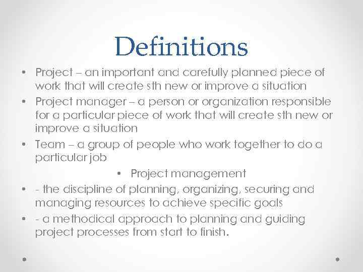 Definitions • Project – an important and carefully planned piece of work that will
