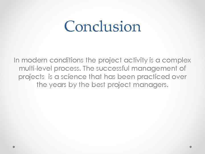 Conclusion In modern conditions the project activity is a complex multi-level process. The successful