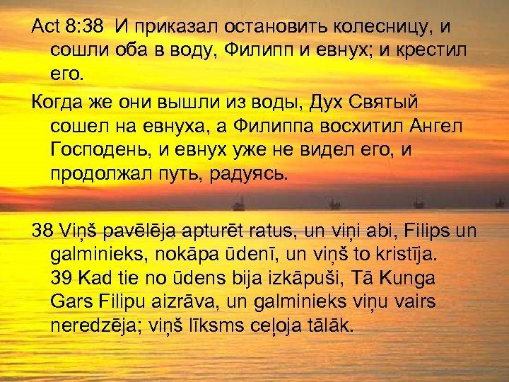 Act 8: 38 И приказал остановить колесницу, и сошли оба в воду, Филипп и
