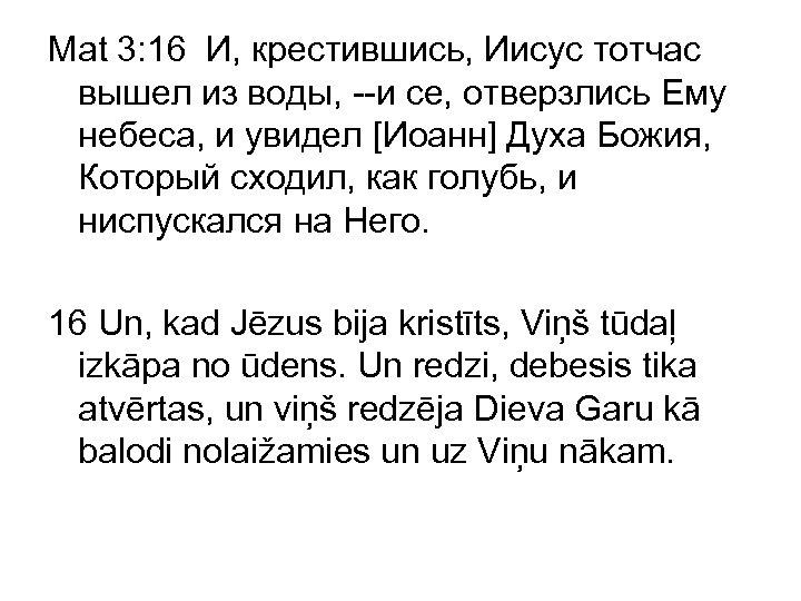 Mat 3: 16 И, крестившись, Иисус тотчас вышел из воды, --и се, отверзлись Ему