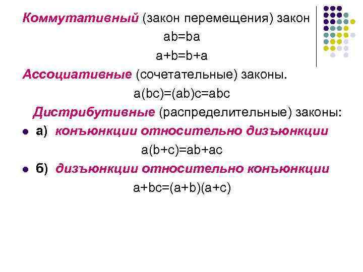 Коммутативный (закон перемещения) закон ab=ba a+b=b+a Ассоциативные (сочетательные) законы. a(bc)=(ab)c=abc Дистрибутивные (распределительные) законы: l
