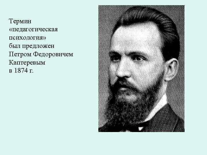 Термин «педагогическая психология» был предложен Петром Федоровичем Каптеревым в 1874 г.