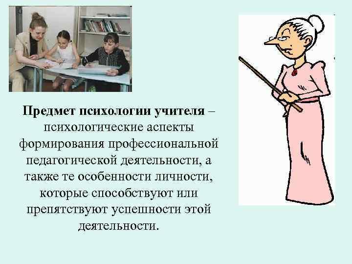 Предмет психологии учителя – психологические аспекты формирования профессиональной педагогической деятельности, а также те особенности