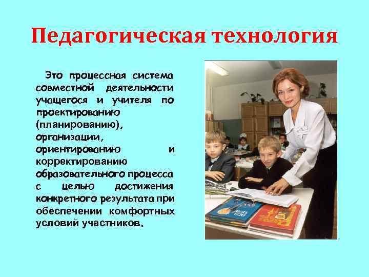 Педагогическая технология Это процессная система совместной деятельности учащегося и учителя по проектированию (планированию), организации,
