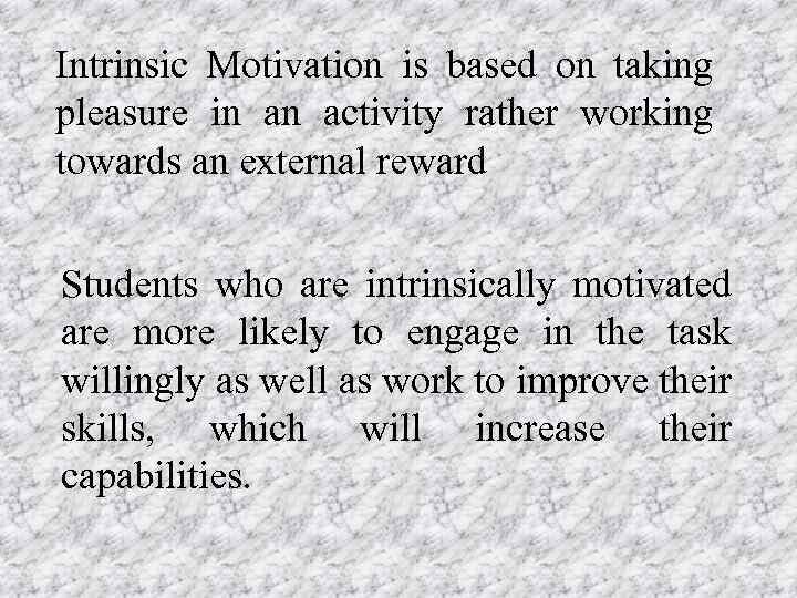 Intrinsic Motivation is based on taking pleasure in an activity rather working towards an