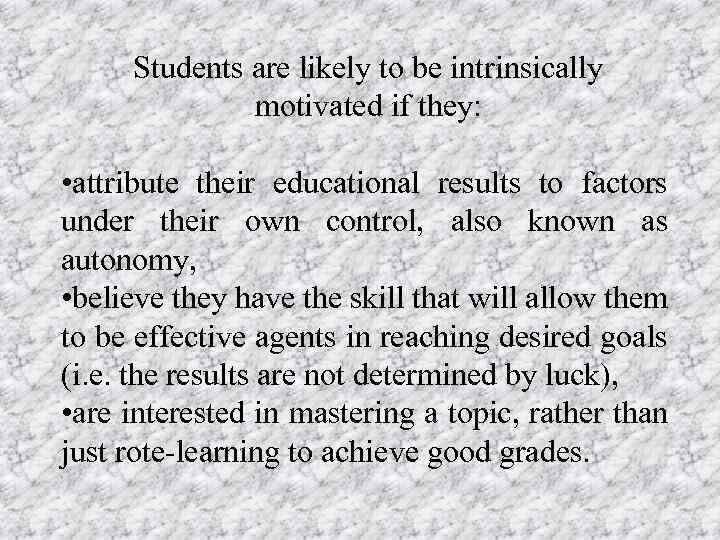 Students are likely to be intrinsically motivated if they: • attribute their educational results