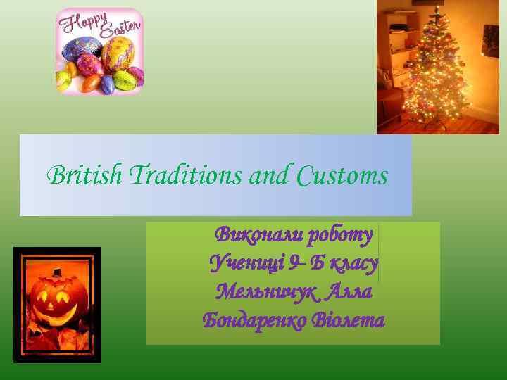 British Traditions and Customs Виконали роботу Учениці 9 - Б класу Мельничук Алла Бондаренко