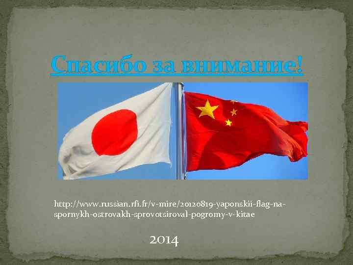 Спасибо за внимание! http: //www. russian. rfi. fr/v-mire/20120819 -yaponskii-flag-naspornykh-ostrovakh-sprovotsiroval-pogromy-v-kitae 2014