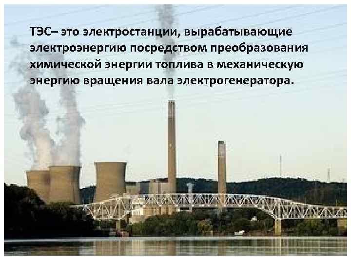 ТЭС– это электростанции, вырабатывающие электроэнергию посредством преобразования химической энергии топлива в механическую энергию вращения