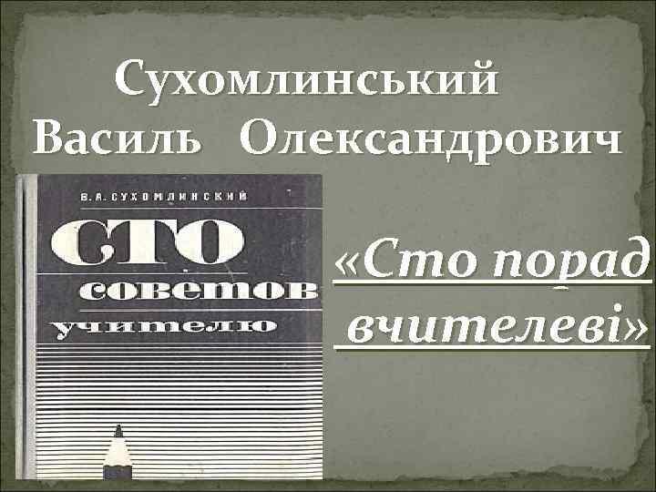 Сухомлинський Василь Олександрович «Сто порад вчителеві»