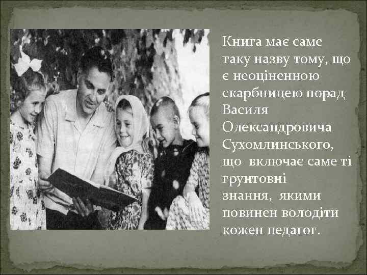 Книга має саме таку назву тому, що є неоціненною скарбницею порад Василя Олександровича Сухомлинського,