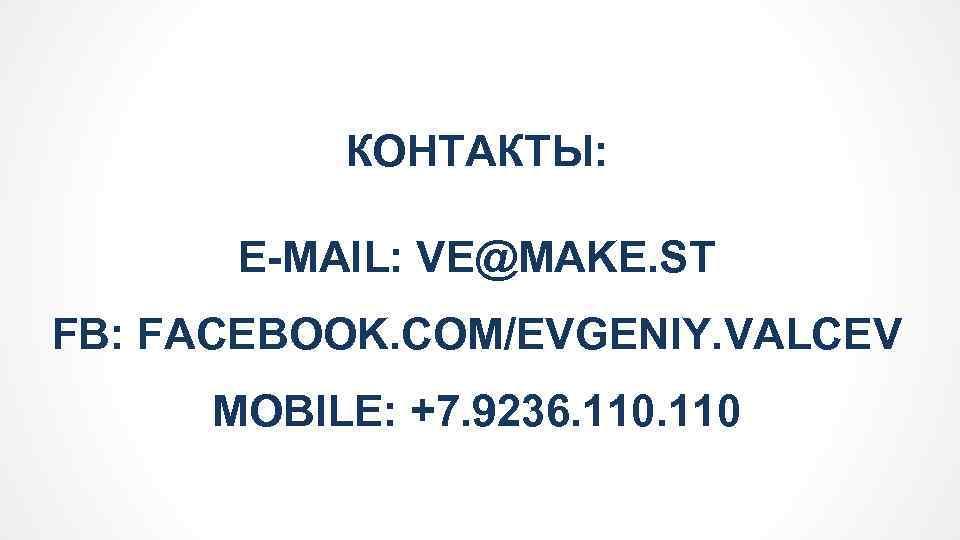 КОНТАКТЫ: E-MAIL: VE@MAKE. ST FB: FACEBOOK. COM/EVGENIY. VALCEV MOBILE: +7. 9236. 110