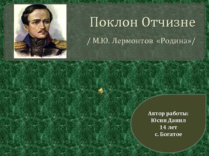 Поклон Отчизне / М. Ю. Лермонтов «Родина» / Автор работы: Юсин Данил 14 лет