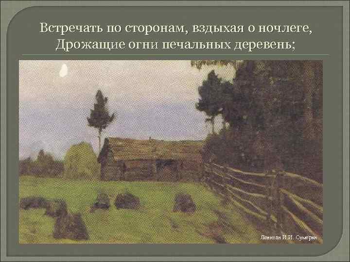Встречать по сторонам, вздыхая о ночлеге, Дрожащие огни печальных деревень; Левитан И. И. Сумерки
