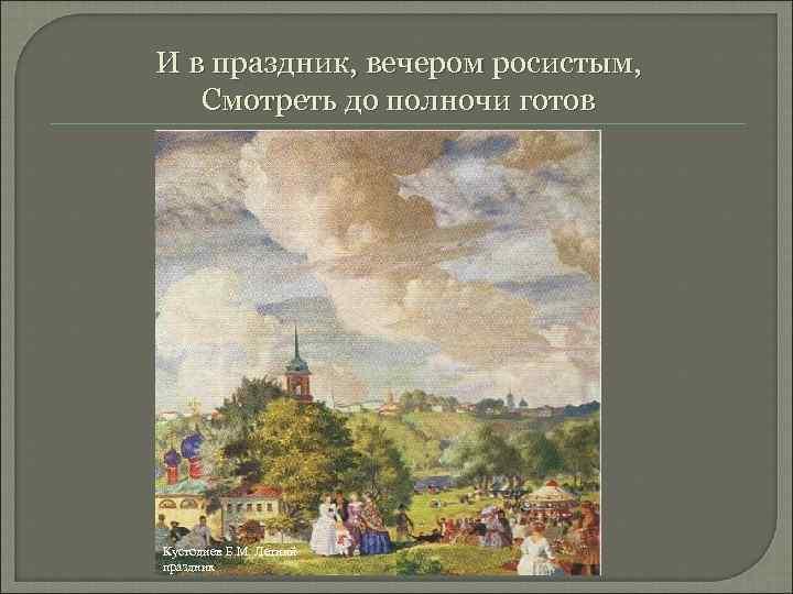 И в праздник, вечером росистым, Смотреть до полночи готов Кустодиев Б. М. Летний праздник