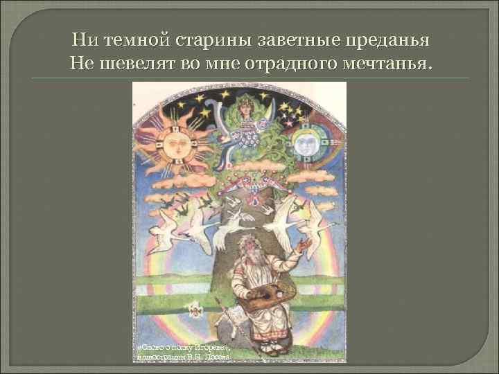 Ни темной старины заветные преданья Не шевелят во мне отрадного мечтанья. «Слово о полку