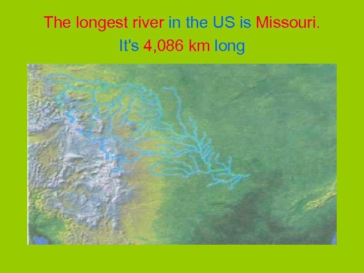 The longest river in the US is Missouri. It's 4, 086 km long