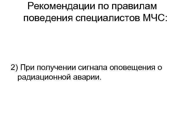 Рекомендации по правилам поведения специалистов МЧС: 2) При получении сигнала оповещения о радиационной аварии.