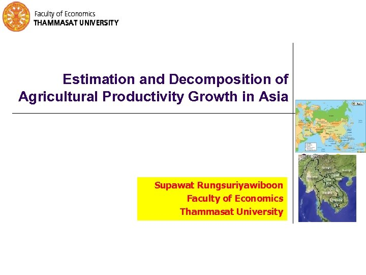 Estimation and Decomposition of Agricultural Productivity Growth in Asia Supawat Rungsuriyawiboon Faculty of Economics
