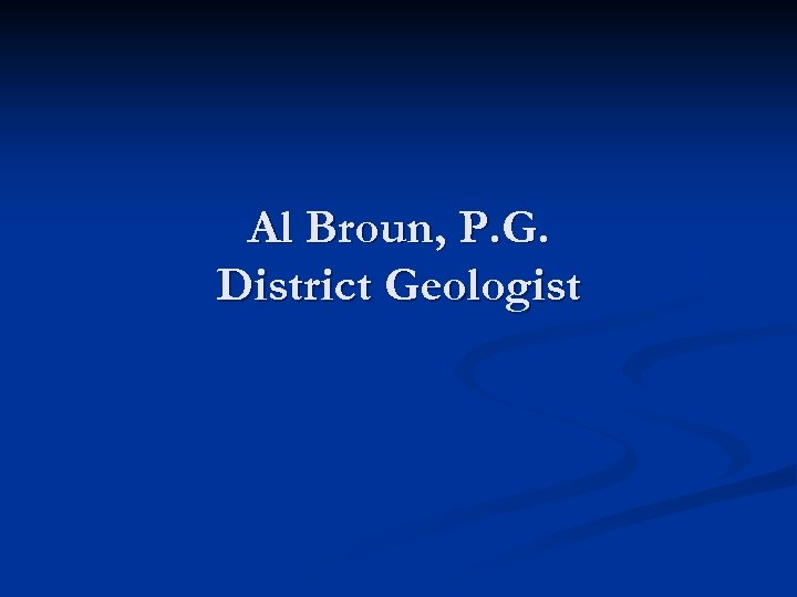 Al Broun, P. G. District Geologist